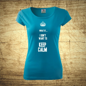 Dámske tričko s motívom What if I Don´t want to keep calm.