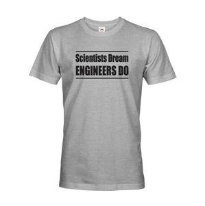 Pánské tričko Scientists dream, Engineers do - darček ktorý poteší