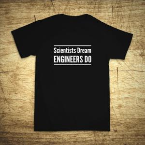 Tričko s motívom Scientists dream, Engineers do